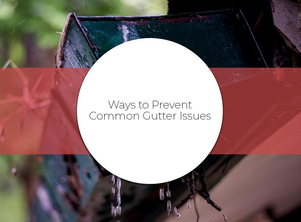 Ways to Prevent Common Gutter Issues