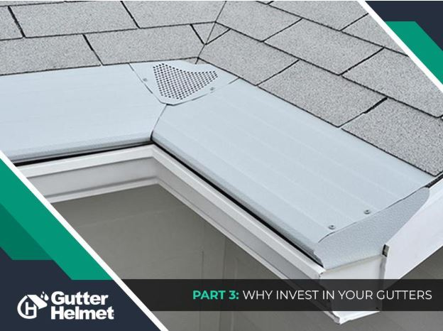 Gutter Solutions for Every Home – Part 3: Why Invest in Your Gutters